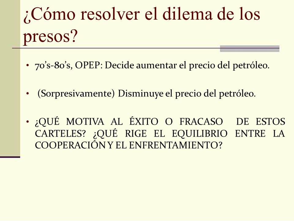 ¿Cómo resolver el dilema de los presos? 70s-80s, OPEP: Decide aumentar el precio del petróleo. (Sorpresivamente) Disminuye el precio del petróleo. ¿QU