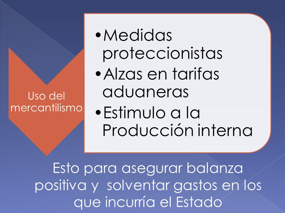 Uso del mercantilismo Medidas proteccionistas Alzas en tarifas aduaneras Estimulo a la Producción interna Esto para asegurar balanza positiva y solven