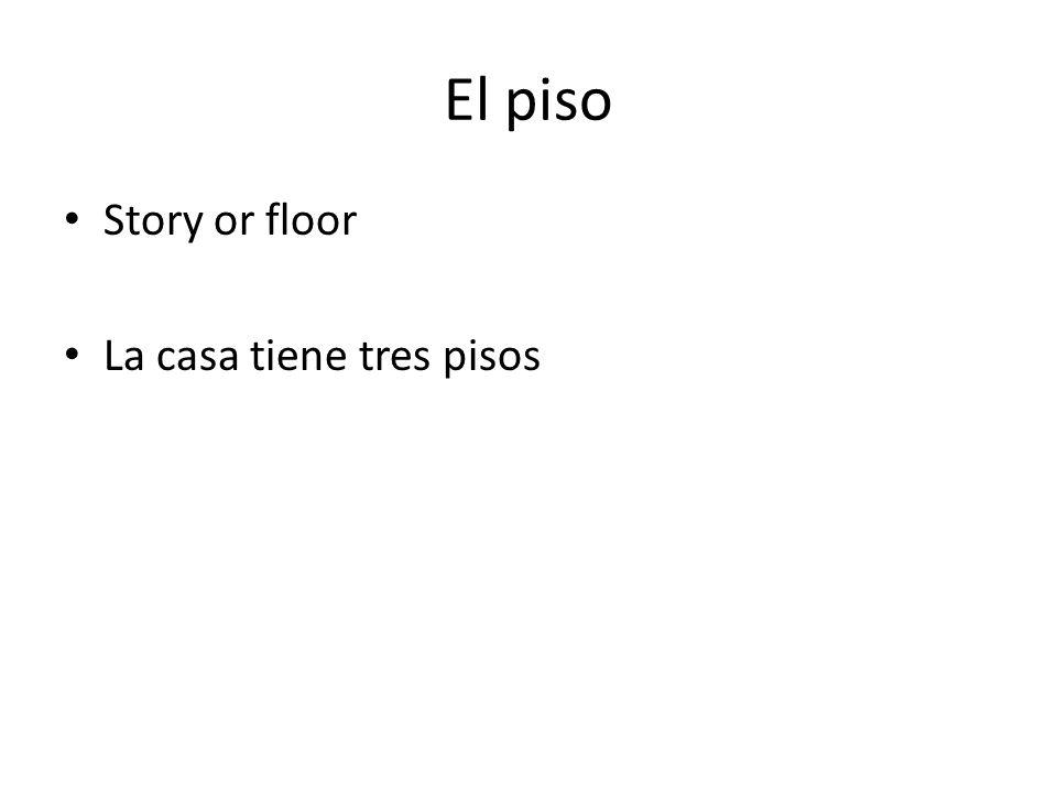 El piso Story or floor La casa tiene tres pisos