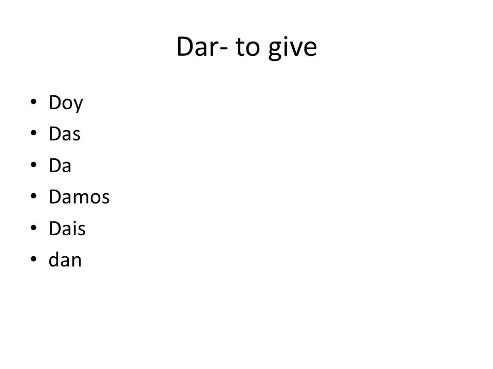 Dar- to give Doy Das Da Damos Dais dan