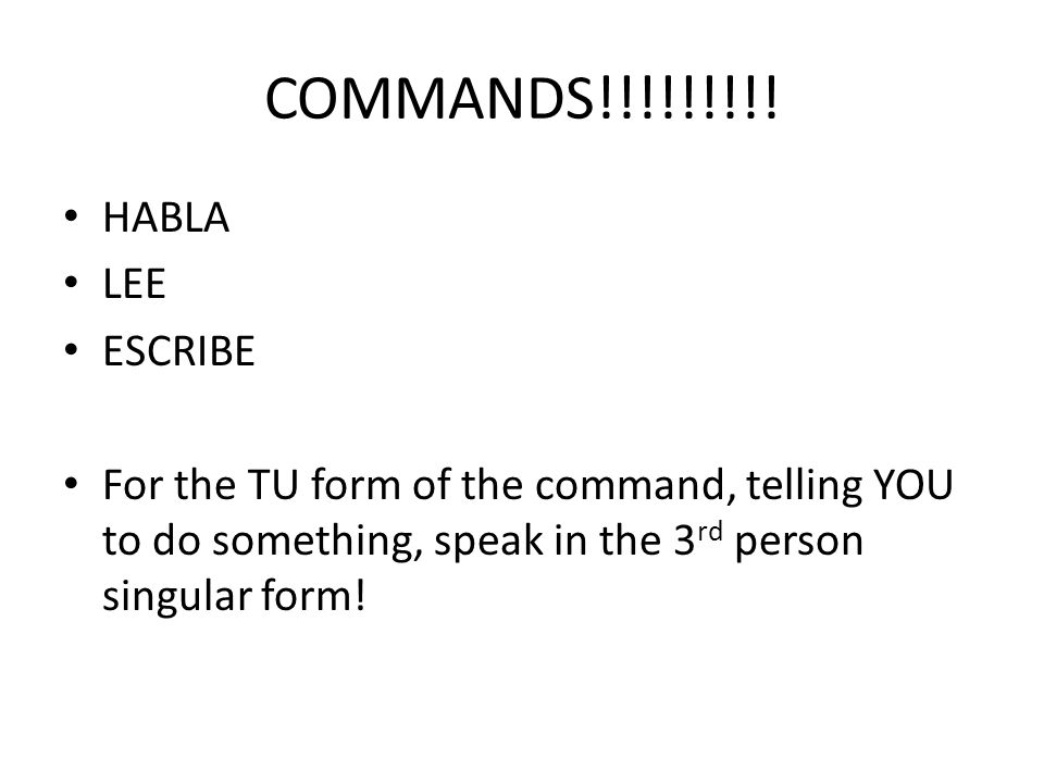 COMMANDS!!!!!!!!! HABLA LEE ESCRIBE For the TU form of the command, telling YOU to do something, speak in the 3 rd person singular form!