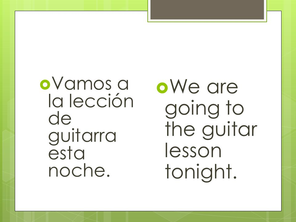 Vamos a la lección de guitarra esta noche. We are going to the guitar lesson tonight.
