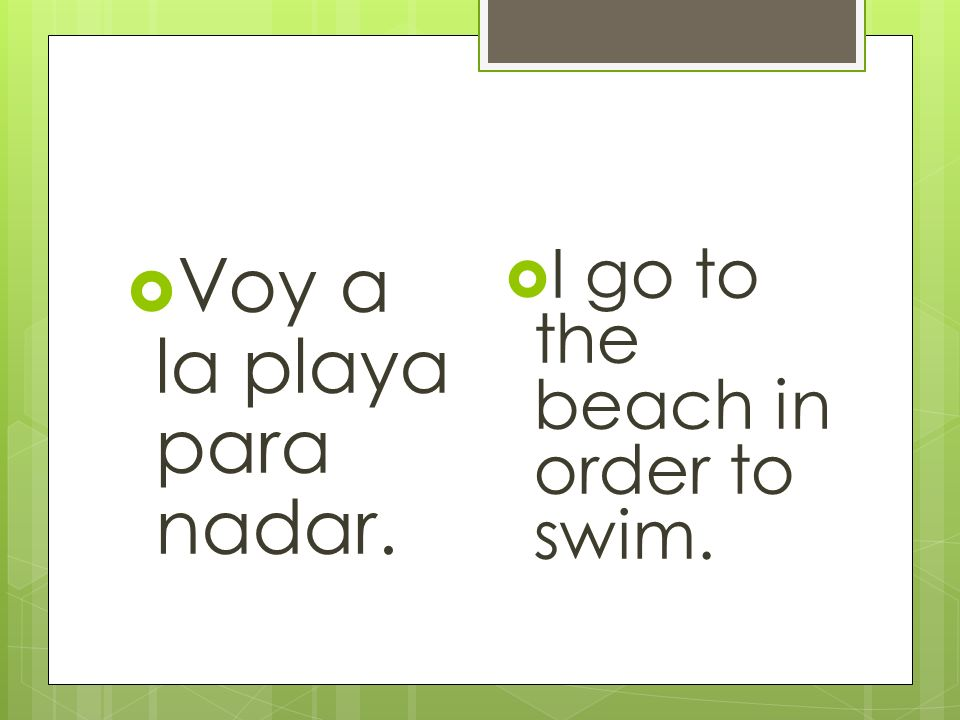 Voy a la playa para nadar. I go to the beach in order to swim.