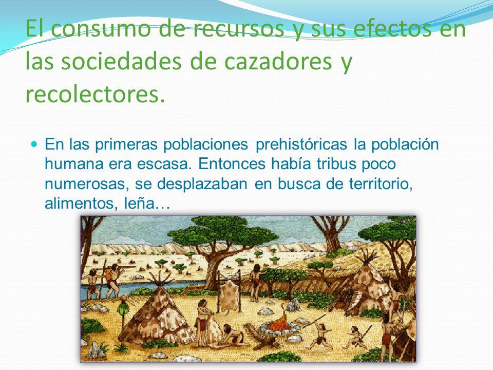 El consumo de recursos y sus efectos en las sociedades de cazadores y recolectores. En las primeras poblaciones prehistóricas la población humana era