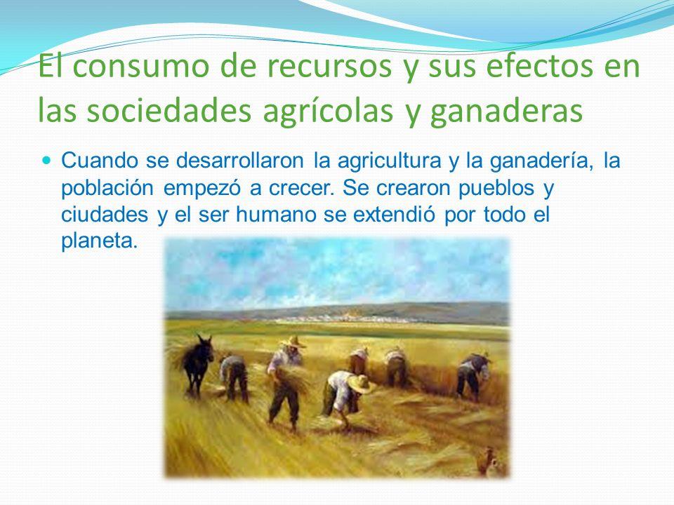 El consumo de recursos y sus efectos en las sociedades agrícolas y ganaderas Cuando se desarrollaron la agricultura y la ganadería, la población empez