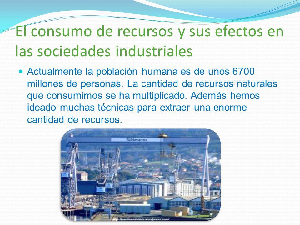 El consumo de recursos y sus efectos en las sociedades industriales Actualmente la población humana es de unos 6700 millones de personas. La cantidad