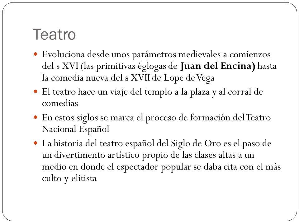 Teatro Evoluciona desde unos parámetros medievales a comienzos del s XVI (las primitivas églogas de Juan del Encina) hasta la comedia nueva del s XVII