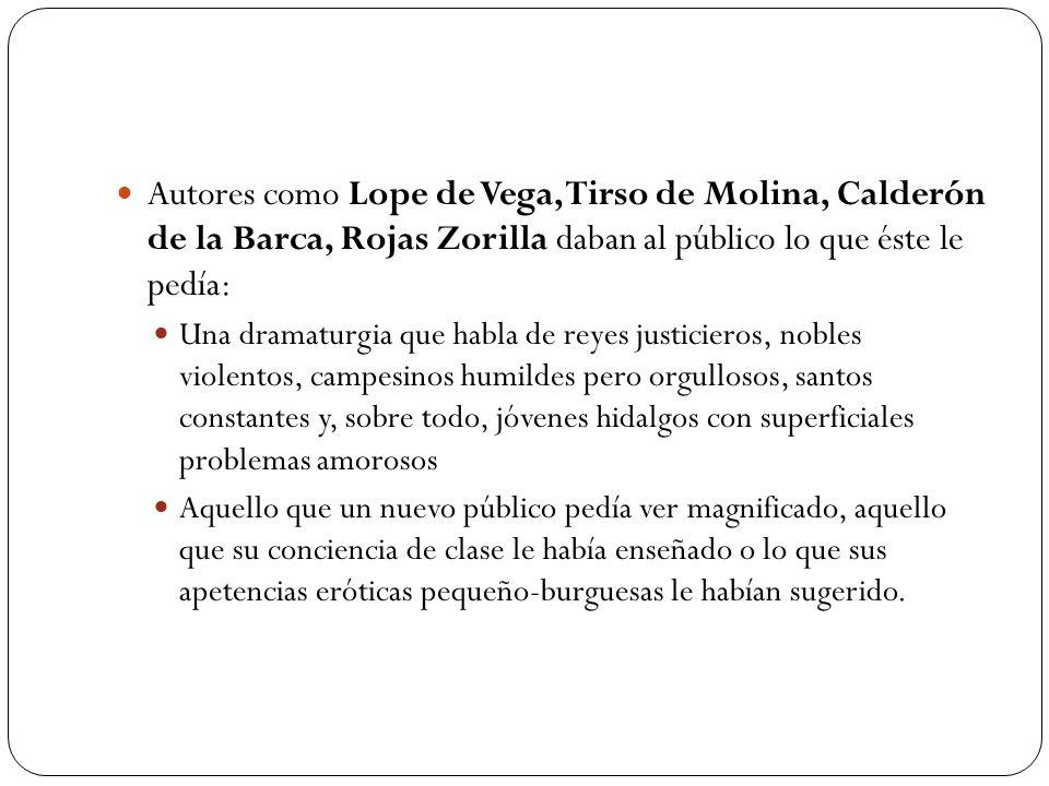 Autores como Lope de Vega, Tirso de Molina, Calderón de la Barca, Rojas Zorilla daban al público lo que éste le pedía: Una dramaturgia que habla de re