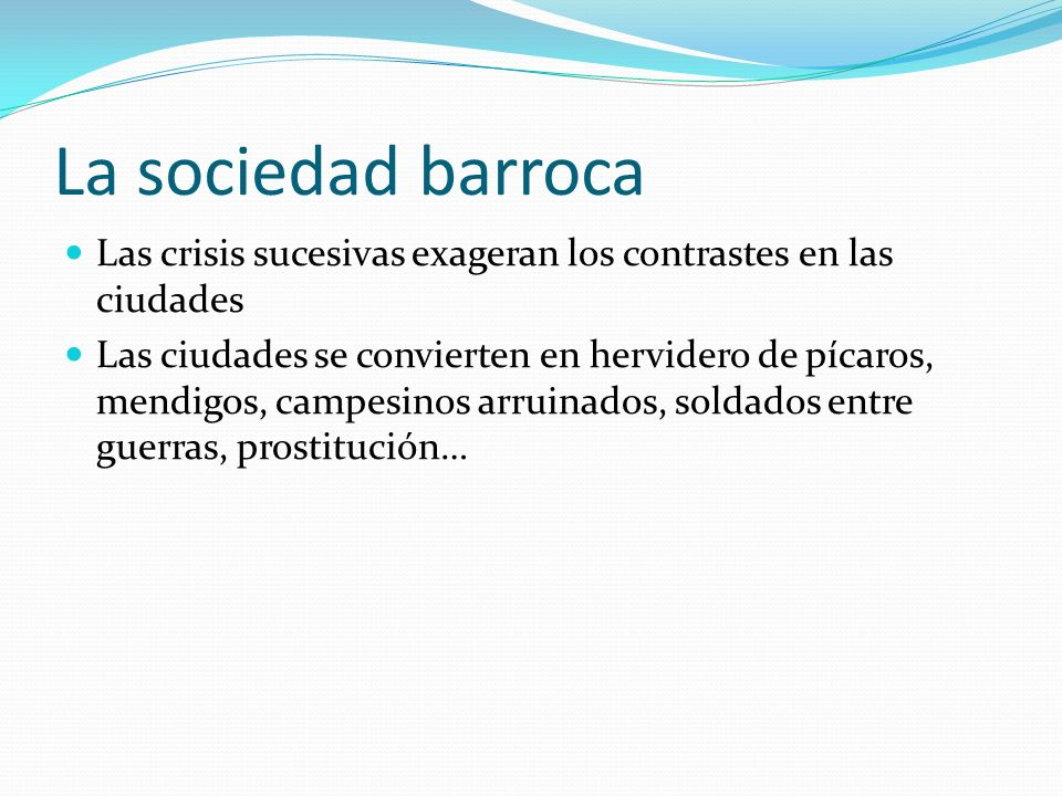 La sociedad barroca Las crisis sucesivas exageran los contrastes en las ciudades Las ciudades se convierten en hervidero de pícaros, mendigos, campesi