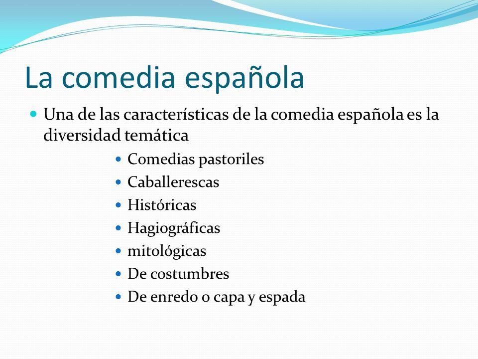 La comedia española Una de las características de la comedia española es la diversidad temática Comedias pastoriles Caballerescas Históricas Hagiográf