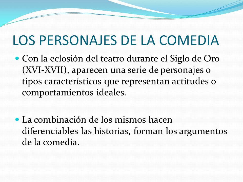 LOS PERSONAJES DE LA COMEDIA Con la eclosión del teatro durante el Siglo de Oro (XVI-XVII), aparecen una serie de personajes o tipos característicos q