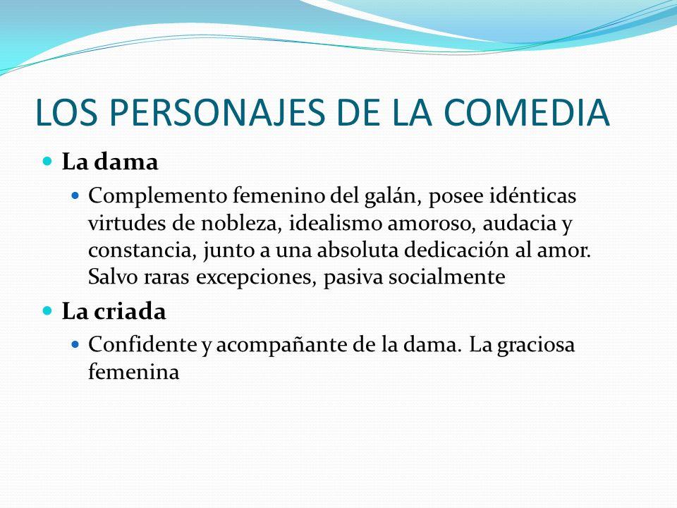 LOS PERSONAJES DE LA COMEDIA La dama Complemento femenino del galán, posee idénticas virtudes de nobleza, idealismo amoroso, audacia y constancia, jun