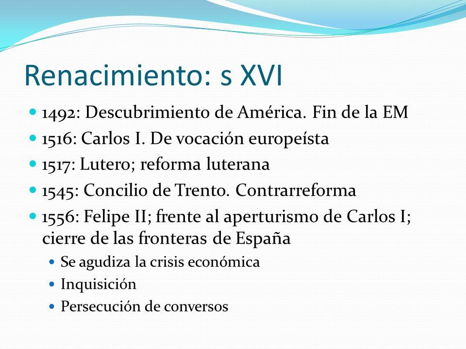 Renacimiento: s XVI 1492: Descubrimiento de América. Fin de la EM 1516: Carlos I. De vocación europeísta 1517: Lutero; reforma luterana 1545: Concilio