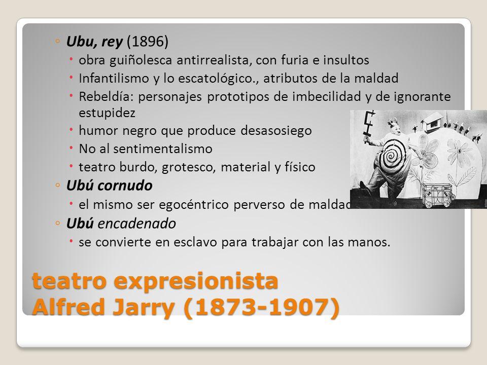 teatro expresionista Alfred Jarry (1873-1907) Ubu, rey (1896) obra guiñolesca antirrealista, con furia e insultos Infantilismo y lo escatológico., atr