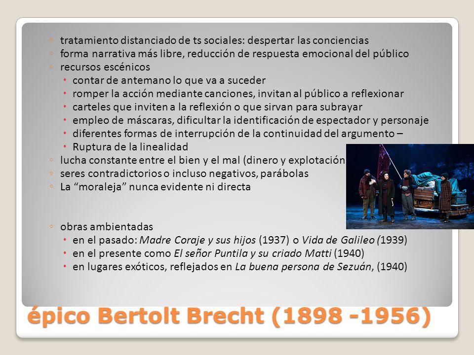 épico Bertolt Brecht (1898 -1956) tratamiento distanciado de ts sociales: despertar las conciencias forma narrativa más libre, reducción de respuesta