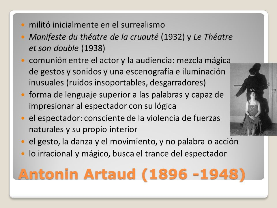 Antonin Artaud (1896 -1948) militó inicialmente en el surrealismo Manifeste du théatre de la cruauté (1932) y Le Théatre et son double (1938) comunión