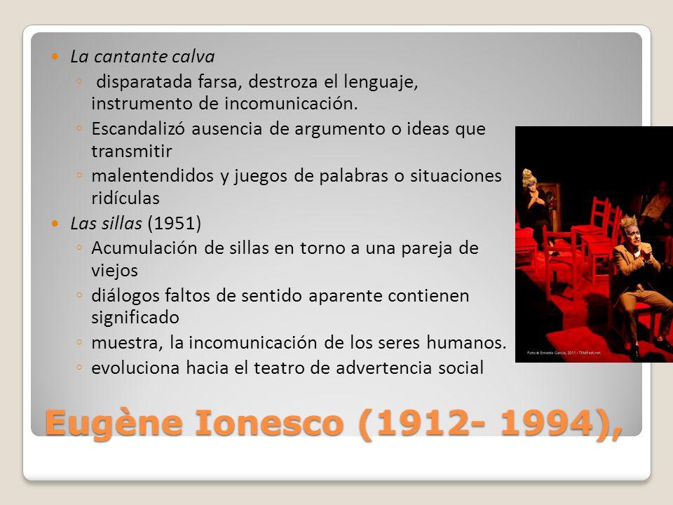 Eugène Ionesco (1912- 1994), La cantante calva disparatada farsa, destroza el lenguaje, instrumento de incomunicación. Escandalizó ausencia de argumen