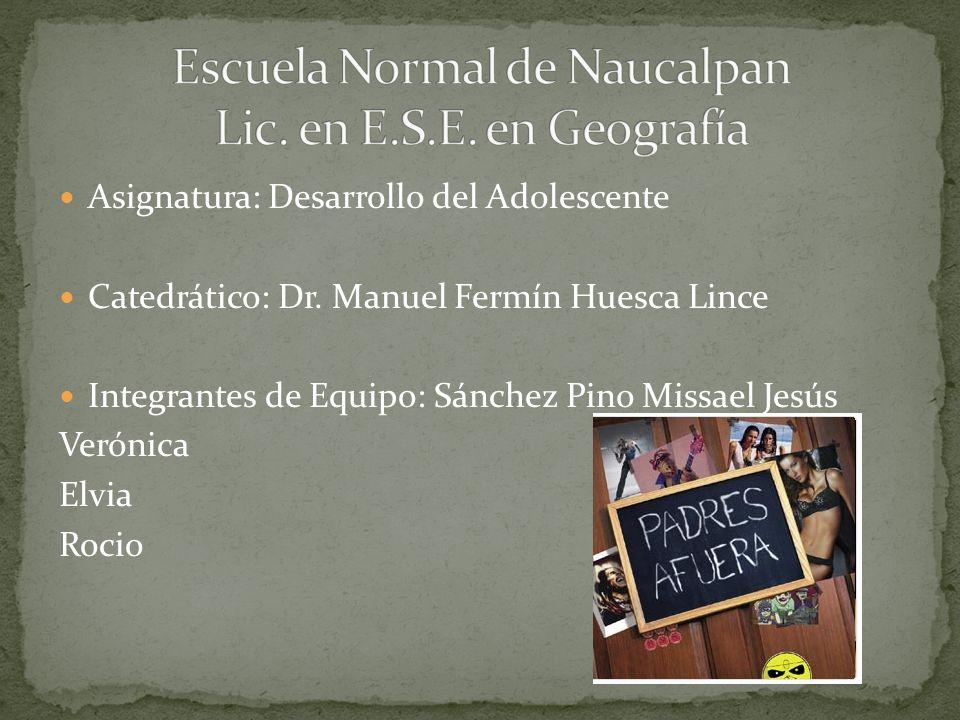 Asignatura: Desarrollo del Adolescente Catedrático: Dr. Manuel Fermín Huesca Lince Integrantes de Equipo: Sánchez Pino Missael Jesús Verónica Elvia Ro