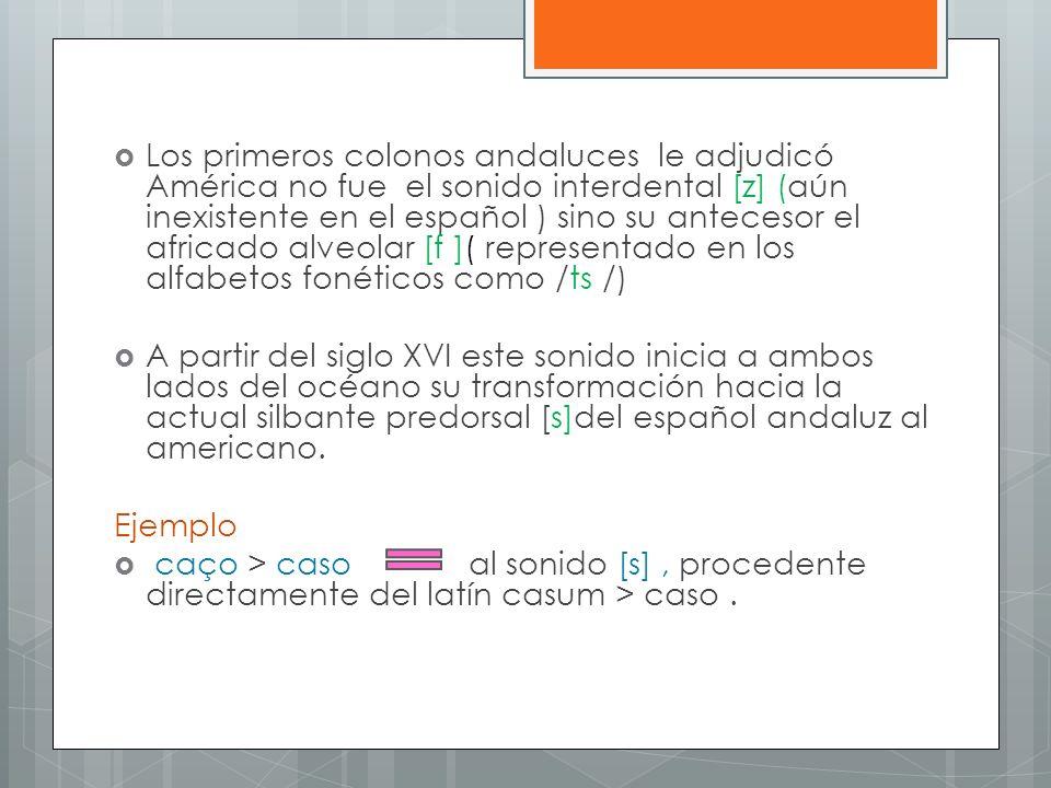 Los primeros colonos andaluces le adjudicó América no fue el sonido interdental [z] (aún inexistente en el español ) sino su antecesor el africado alv