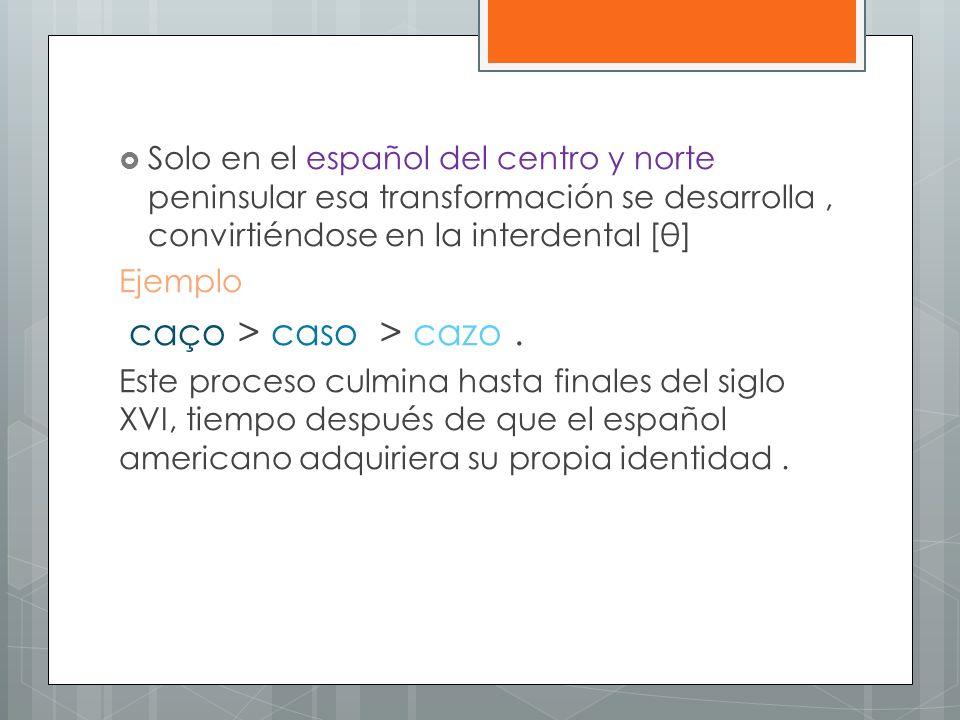 Solo en el español del centro y norte peninsular esa transformación se desarrolla, convirtiéndose en la interdental [θ] Ejemplo caço > caso > cazo. Es
