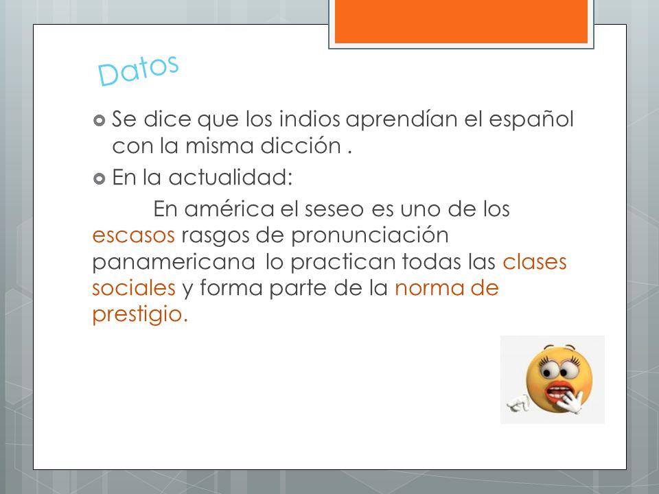 Datos Se dice que los indios aprendían el español con la misma dicción. En la actualidad: En américa el seseo es uno de los escasos rasgos de pronunci