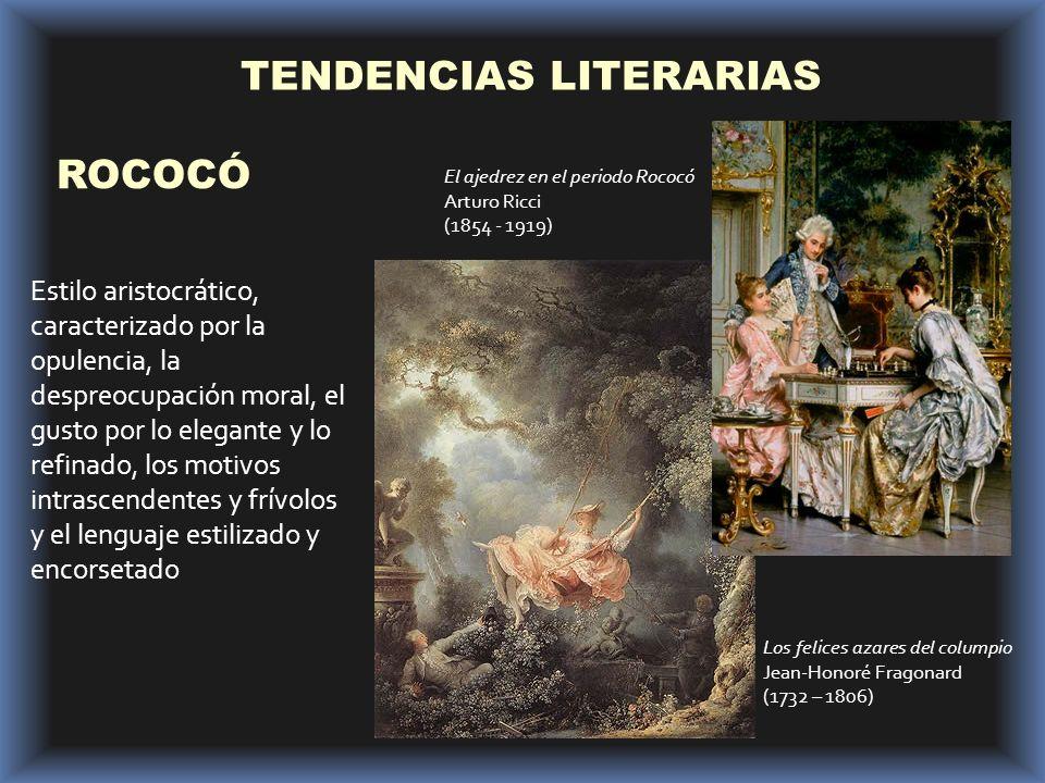 TENDENCIAS LITERARIAS ROCOCÓ Estilo aristocrático, caracterizado por la opulencia, la despreocupación moral, el gusto por lo elegante y lo refinado, los motivos intrascendentes y frívolos y el lenguaje estilizado y encorsetado Los felices azares del columpio Jean-Honoré Fragonard (1732 – 1806) El ajedrez en el periodo Rococó Arturo Ricci (1854 - 1919)