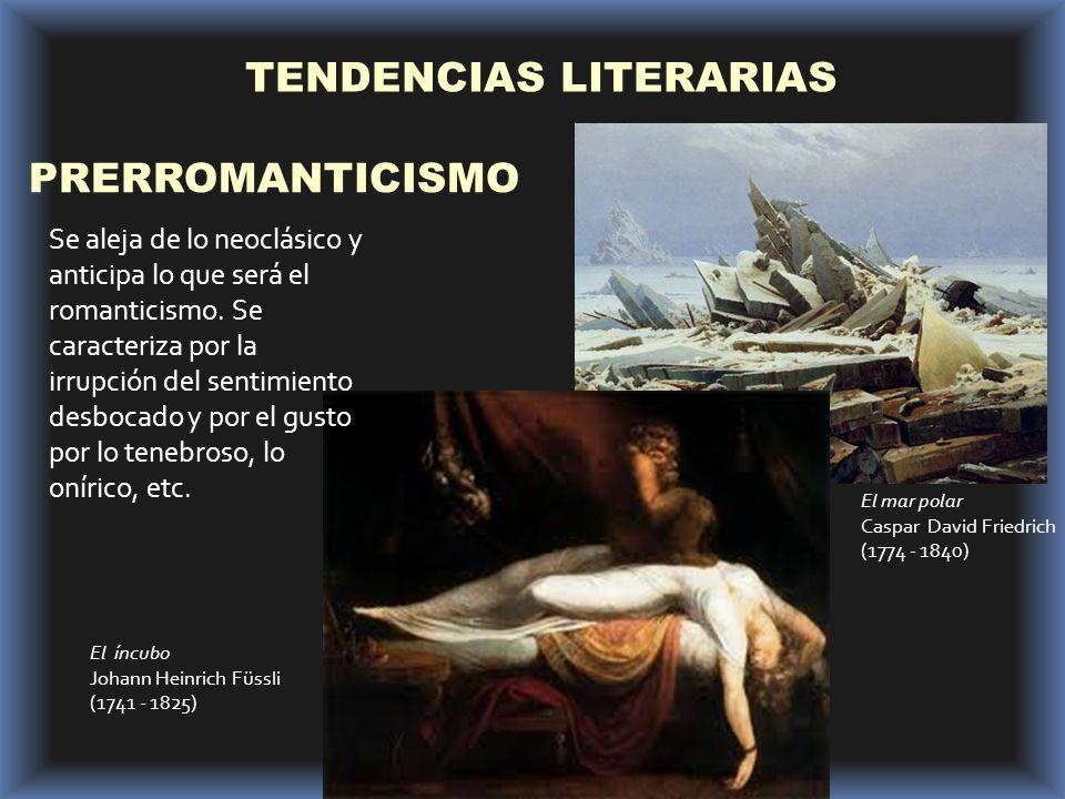 TENDENCIAS LITERARIAS PRERROMANTICISMO El mar polar Caspar David Friedrich (1774 - 1840) El íncubo Johann Heinrich Füssli (1741 - 1825) Se aleja de lo neoclásico y anticipa lo que será el romanticismo.