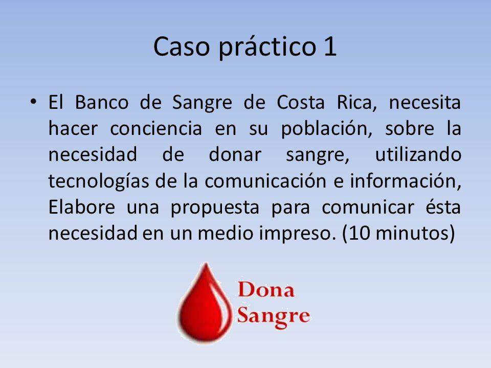 Caso práctico 1 El Banco de Sangre de Costa Rica, necesita hacer conciencia en su población, sobre la necesidad de donar sangre, utilizando tecnologías de la comunicación e información, Elabore una propuesta para comunicar ésta necesidad en un medio impreso.