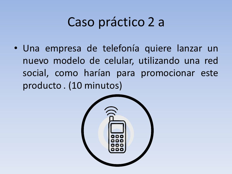 Caso práctico 2 a Una empresa de telefonía quiere lanzar un nuevo modelo de celular, utilizando una red social, como harían para promocionar este producto.