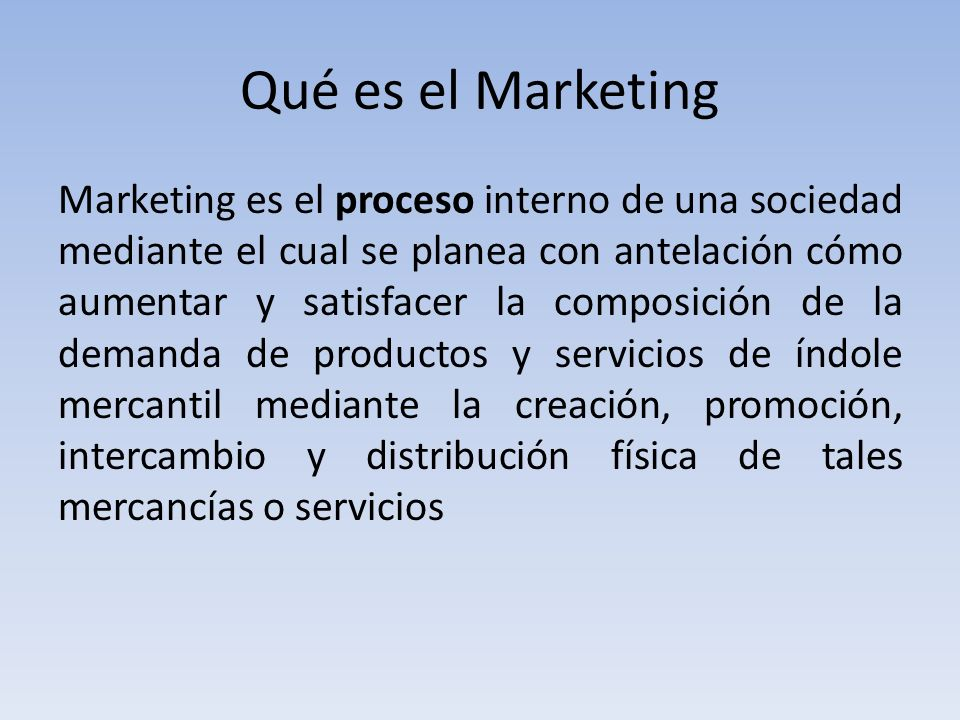 Qué es el Marketing Marketing es el proceso interno de una sociedad mediante el cual se planea con antelación cómo aumentar y satisfacer la composición de la demanda de productos y servicios de índole mercantil mediante la creación, promoción, intercambio y distribución física de tales mercancías o servicios