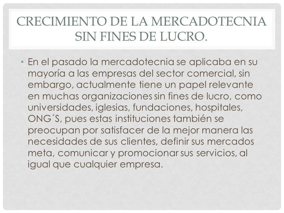 CRECIMIENTO DE LA MERCADOTECNIA SIN FINES DE LUCRO. En el pasado la mercadotecnia se aplicaba en su mayoría a las empresas del sector comercial, sin e