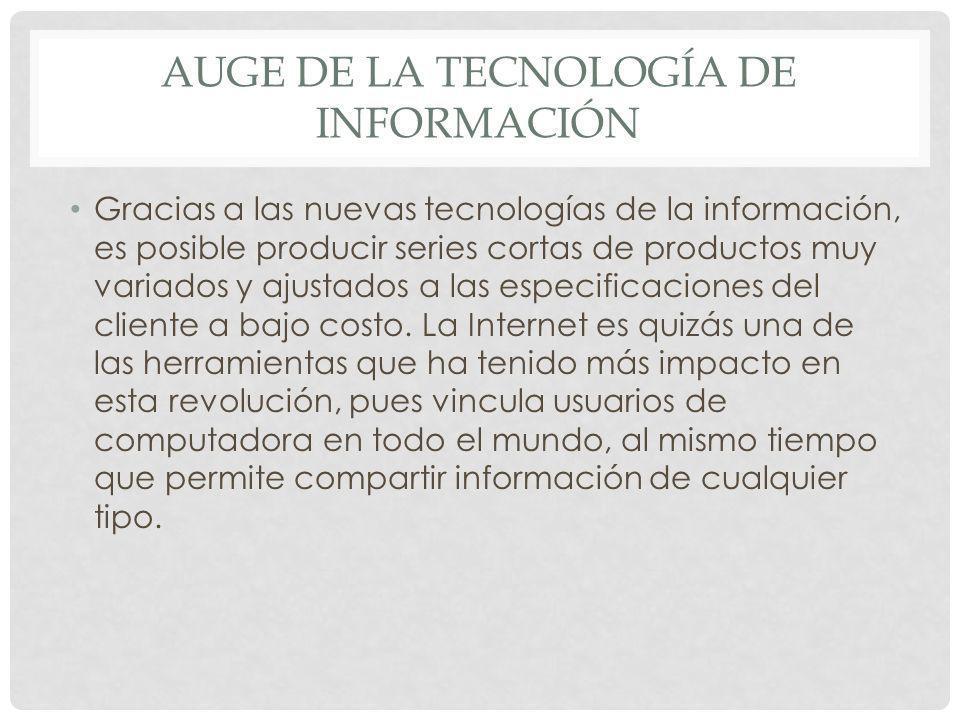 AUGE DE LA TECNOLOGÍA DE INFORMACIÓN Gracias a las nuevas tecnologías de la información, es posible producir series cortas de productos muy variados y