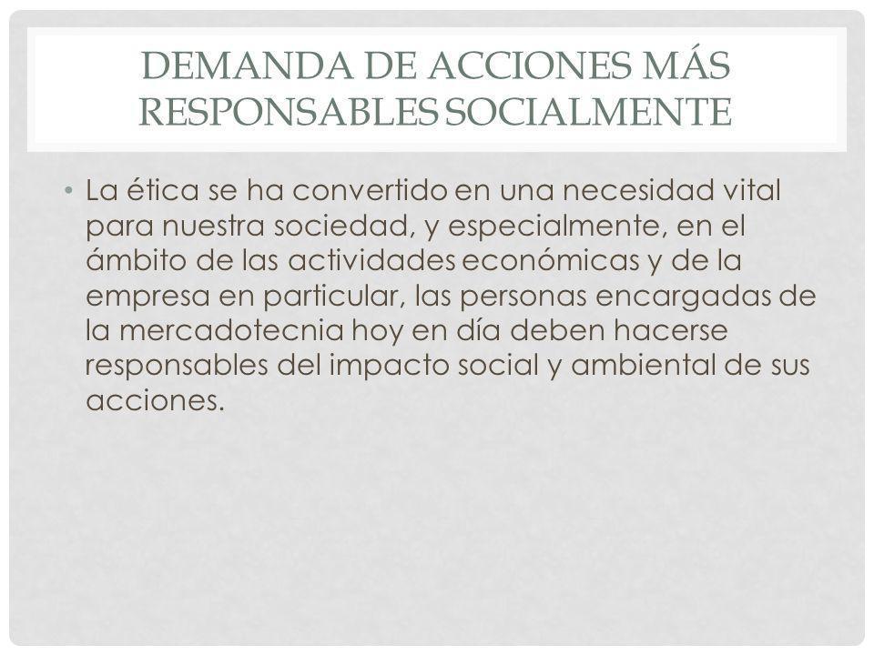 DEMANDA DE ACCIONES MÁS RESPONSABLES SOCIALMENTE La ética se ha convertido en una necesidad vital para nuestra sociedad, y especialmente, en el ámbito