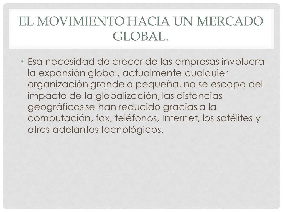 EL MOVIMIENTO HACIA UN MERCADO GLOBAL. Esa necesidad de crecer de las empresas involucra la expansión global, actualmente cualquier organización grand