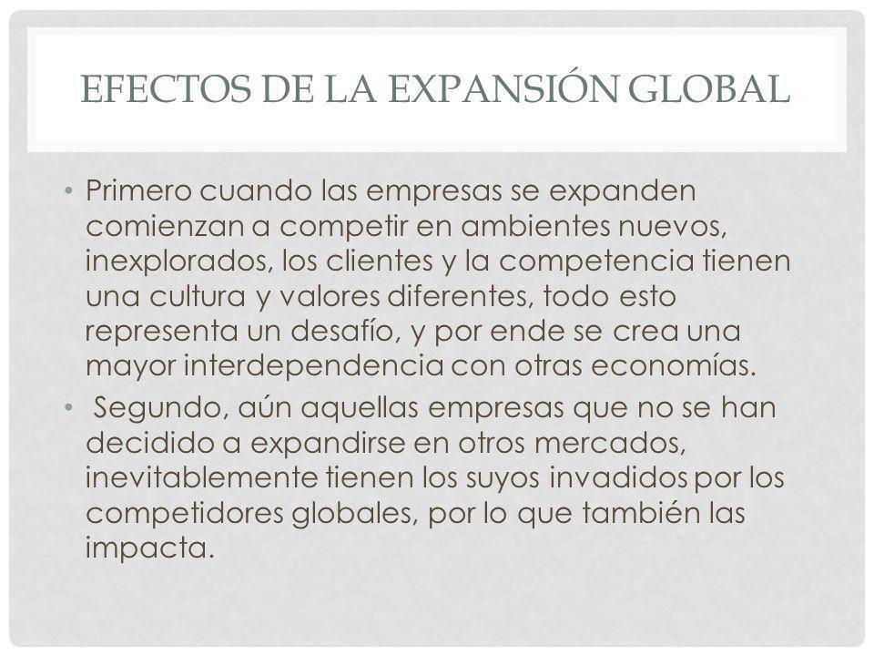 EFECTOS DE LA EXPANSIÓN GLOBAL Primero cuando las empresas se expanden comienzan a competir en ambientes nuevos, inexplorados, los clientes y la compe