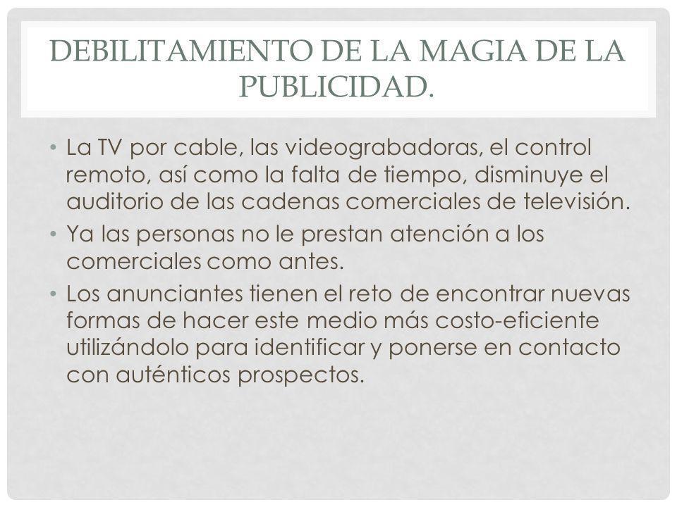DEBILITAMIENTO DE LA MAGIA DE LA PUBLICIDAD. La TV por cable, las videograbadoras, el control remoto, así como la falta de tiempo, disminuye el audito