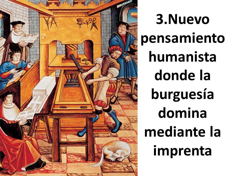 3.Nuevo pensamiento humanista donde la burguesía domina mediante la imprenta