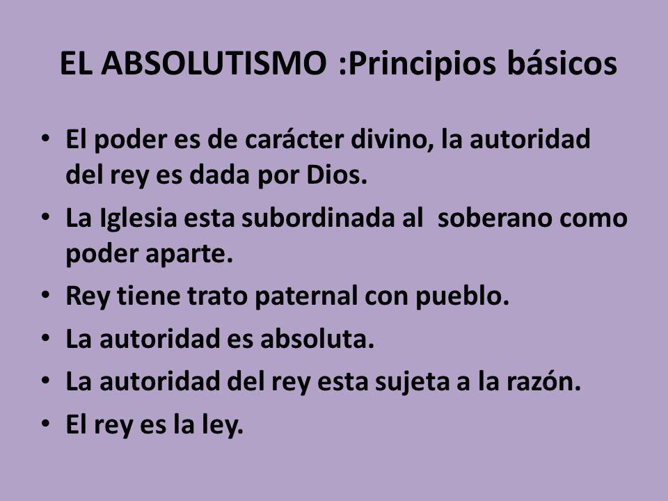 EL ABSOLUTISMO :Principios básicos El poder es de carácter divino, la autoridad del rey es dada por Dios. La Iglesia esta subordinada al soberano como
