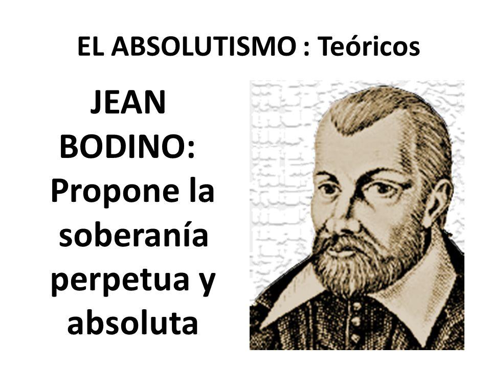 EL ABSOLUTISMO : Teóricos JEAN BODINO: Propone la soberanía perpetua y absoluta