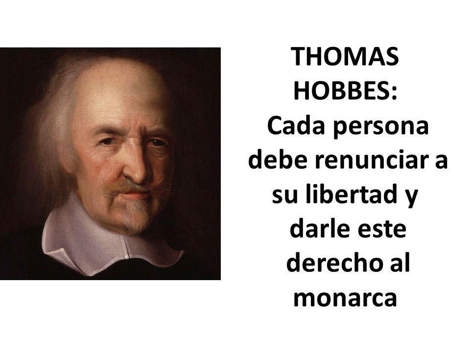 THOMAS HOBBES: Cada persona debe renunciar a su libertad y darle este derecho al monarca