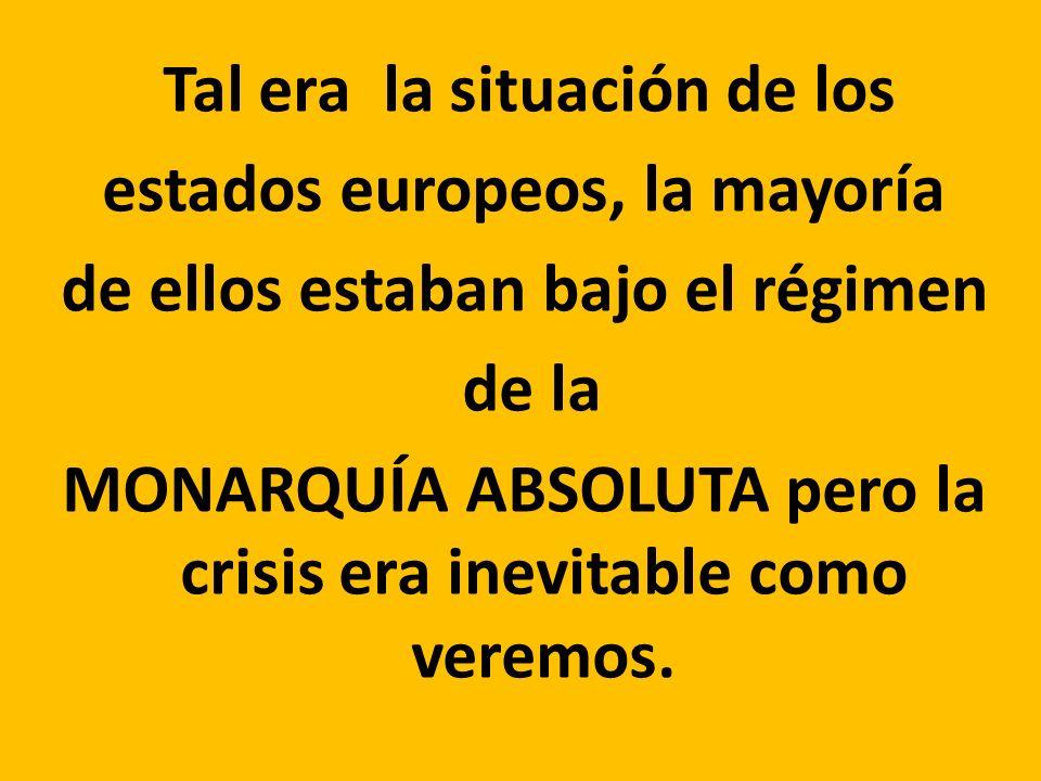Tal era la situación de los estados europeos, la mayoría de ellos estaban bajo el régimen de la MONARQUÍA ABSOLUTA pero la crisis era inevitable como