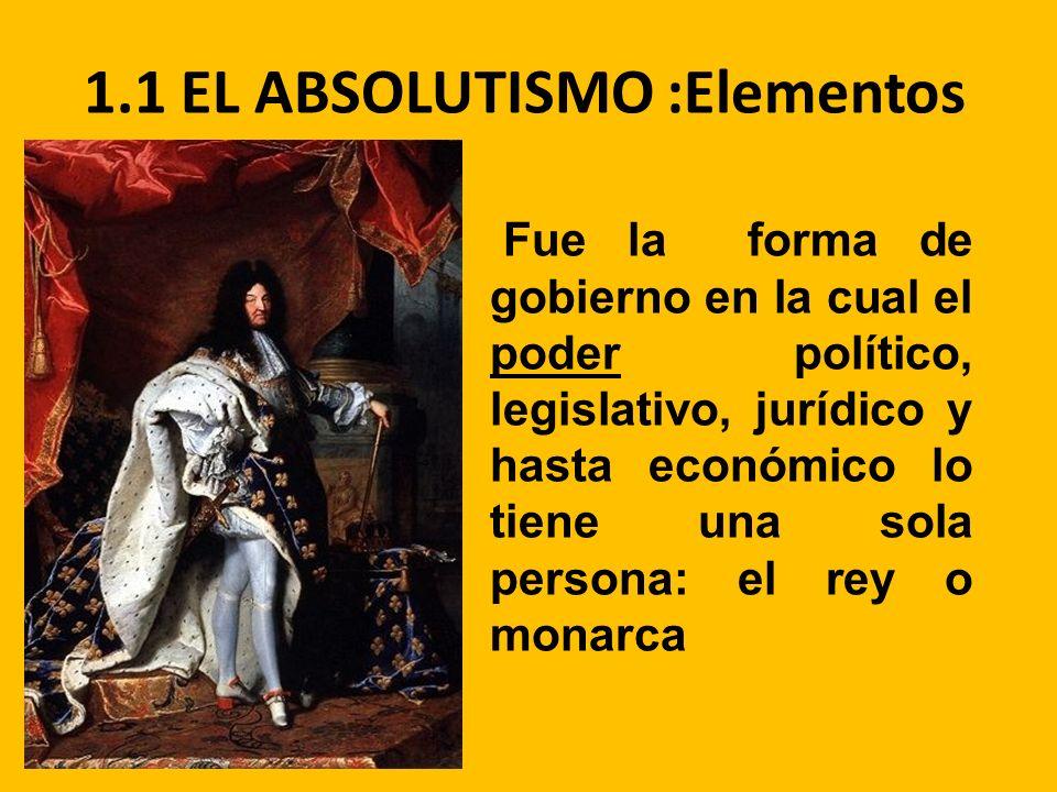 1.1 EL ABSOLUTISMO :Elementos Fue la forma de gobierno en la cual el poder político, legislativo, jurídico y hasta económico lo tiene una sola persona