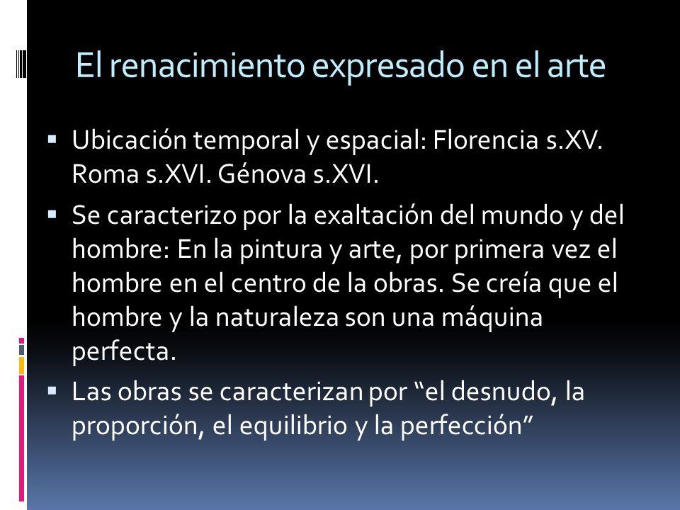 El renacimiento expresado en el arte Ubicación temporal y espacial: Florencia s.XV. Roma s.XVI. Génova s.XVI. Se caracterizo por la exaltación del mun