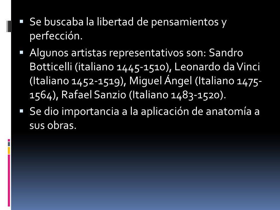 Se buscaba la libertad de pensamientos y perfección. Algunos artistas representativos son: Sandro Botticelli (italiano 1445-1510), Leonardo da Vinci (