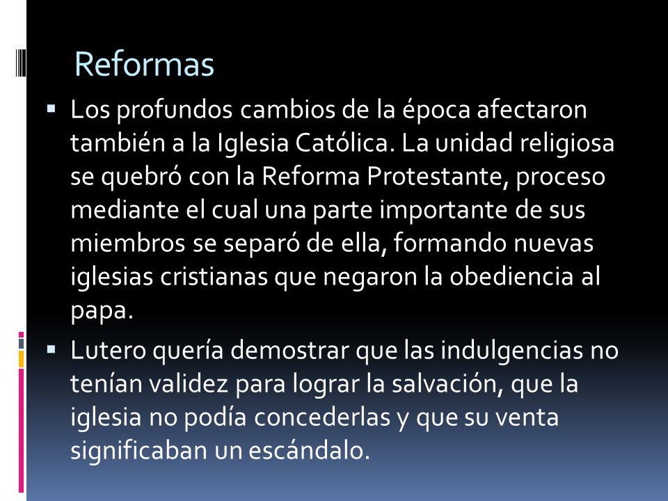 Reformas Los profundos cambios de la época afectaron también a la Iglesia Católica. La unidad religiosa se quebró con la Reforma Protestante, proceso