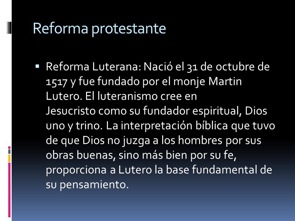 Reforma protestante Reforma Luterana: Nació el 31 de octubre de 1517 y fue fundado por el monje Martin Lutero. El luteranismo cree en Jesucristo como
