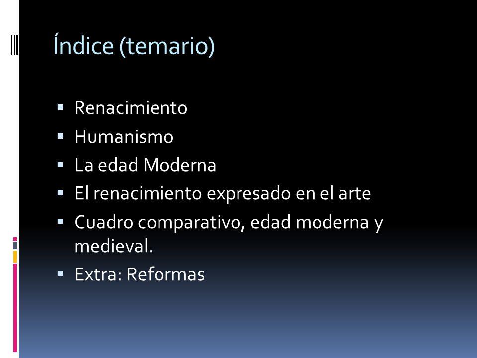 Índice (temario) Renacimiento Humanismo La edad Moderna El renacimiento expresado en el arte Cuadro comparativo, edad moderna y medieval. Extra: Refor