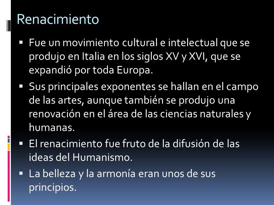 Renacimiento Fue un movimiento cultural e intelectual que se produjo en Italia en los siglos XV y XVI, que se expandió por toda Europa. Sus principale
