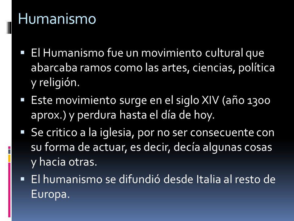 Humanismo El Humanismo fue un movimiento cultural que abarcaba ramos como las artes, ciencias, política y religión. Este movimiento surge en el siglo