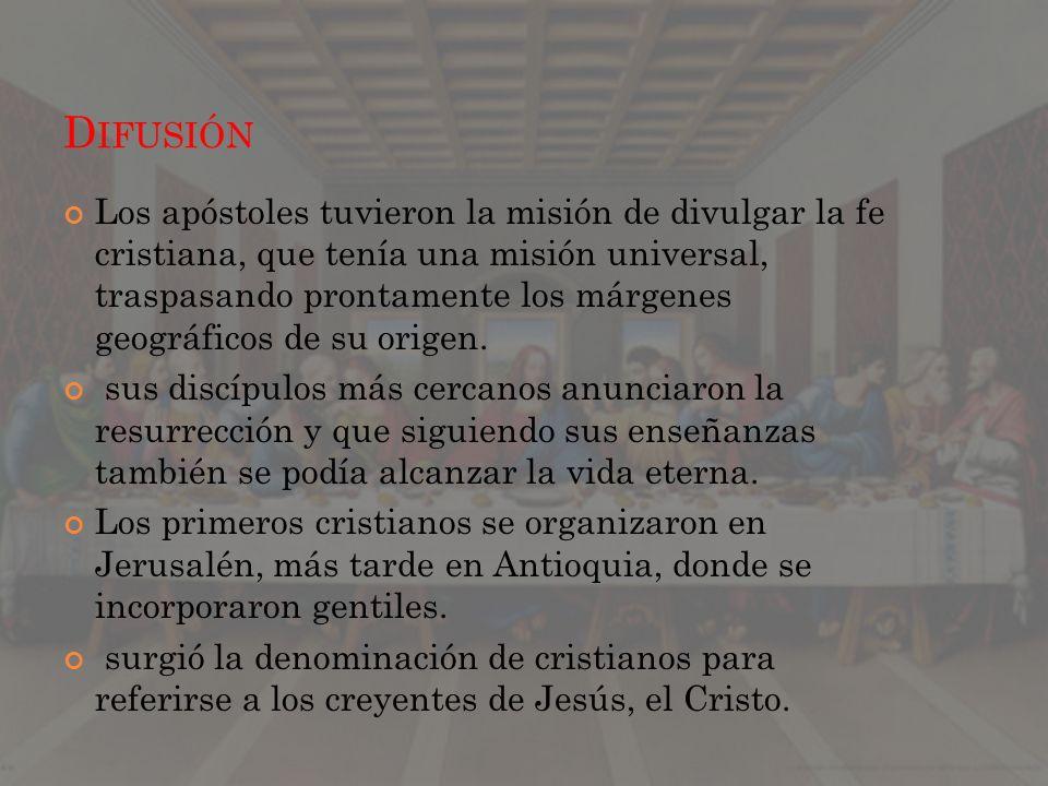 D IFUSIÓN Los apóstoles tuvieron la misión de divulgar la fe cristiana, que tenía una misión universal, traspasando prontamente los márgenes geográfic